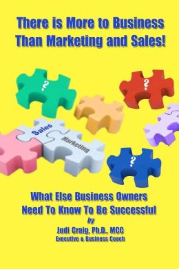 There Is More to Business Than Marketing and Sales!: What Else Business Owners Need to Know to Be Successful