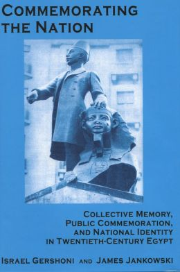 Commemorating the Nation: Collective Memory, Public Commemoration, and National Identity in Twentieth-century Egypt