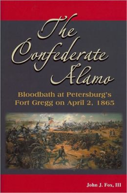 The Confederate Alamo: Bloodbath at Petersburg's Fort Gregg on April 2 1865