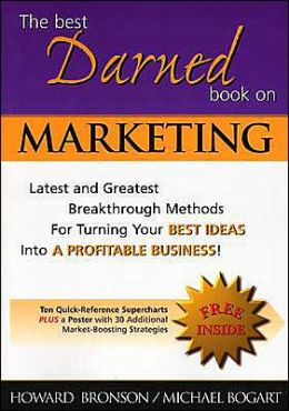 The Best Darned Book on Marketing: Latest and Greatest Breakthrough Methods for Turning Your Best Ideas into a Profitable Business