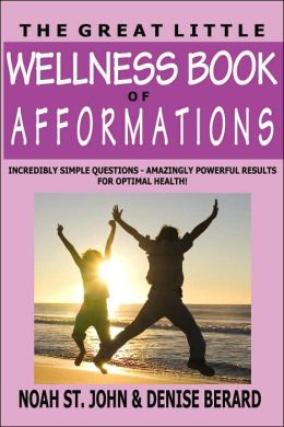 The Great Little Wellness Book of Afformations: Incredibly Simple Questions for Amazingly Powerful Results in Enjoying Optimal Health!