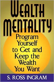 Wealth Mentality: Program Yourself to Get and Keep the Wealth You Want