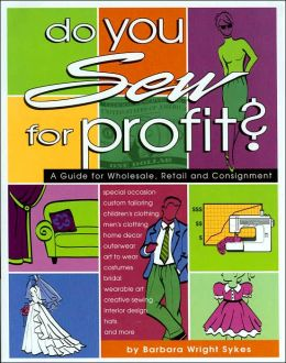 Do You Sew for Profit: A Guide for Wholesale, Retail and Consignment