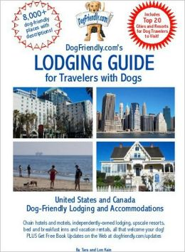 DogFriendly. com's Lodging Guide for Travelers with Dogs: Hotels, Resorts, B&Bs and Vacation Rentals That Welcome Dogs of All Sizes