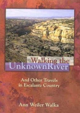 Walking the Unknown River: And Other Travels in Escalante Country