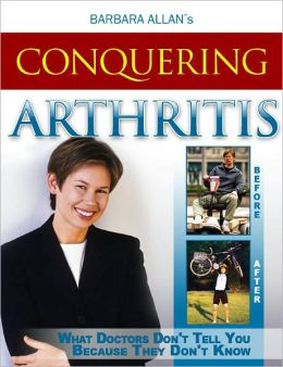 Conquering Arthritis: What Doctors Don't Tell You Because They Don't Know, (9 Secrets I Learned the Hard Way)