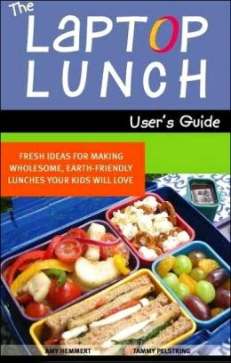 Laptop Lunch User's Guide: Fresh Ideas for Making Wholesome, Earth-Friendly Lunches Your Kids Will Love
