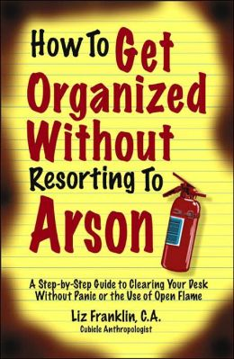 How to Get Organized Without Resorting to Arson: A Step-by-Step Guide to Clearing Your Desk Without Panic or the Use of Open Flame