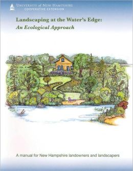 Landscaping at the Water's Edge: A Manual for New Hampshire Landowners and Landscapers: an Ecological Approach