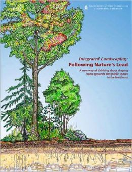 Integrated Landscaping: Following Nature's Lead - A New Way of Thinking about Shaping Home Grounds and Public Spaces in the Northeast