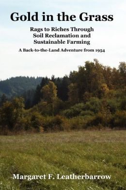 Gold in the Grass: Rags to Riches Through Soil Reclamation and Sustainable Farming. A Back-to-the-Land Adventure From 1954