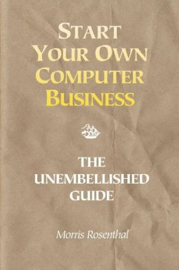 Start Your Own Computer Business: Building a Successful PC Repair and Service Business by Supporting Customers and Managing Money