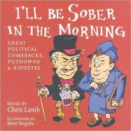 I'll Be Sober in the Morning: Great Political Comebacks, Putdowns & Ripostes