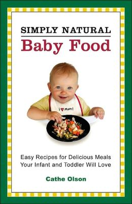 Simply Natural Baby Food: Easy Recipes for Delicious Meals Your Infant and Toddler Will Love