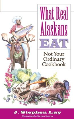 What Real Alaskans Eat: Not Your Ordinary Cookbook