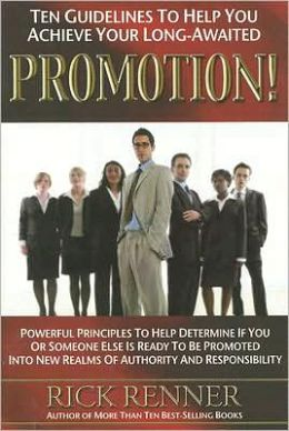 Ten Guidelines to Help You Achieve You Long-Awaited Promotion: Powerful Principles to Help Determine If You or Someone Else Is Ready to Be Promoted into New Realms of Authority and Responsibility