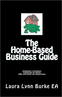 The Home-Based Business Guide: Planning a Business, Choosing an Entity, IRS Approved Tax Deductions