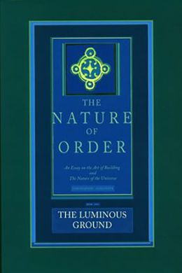 The Luminous Ground: Nature of Order, Book 4: An Essay on the Art of Building and the Nature of the Universe