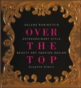 Over the Top: Helena Rubenstein: Extraordinary Style in Beauty, Art, Fashion, and Design
