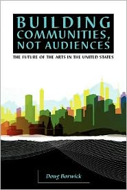 Building Communities, Not Audiences: The Future of the Arts in the U. S.