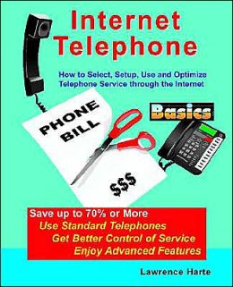 Internet Telephone Basics: How to Select, Setup, Use and Optimize Telephone Service through the Internet