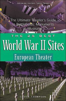 The 25 Best World War II Sites: European Theater: The Ultimate Traveler's Guide to Battlefields, Monuments & Museums
