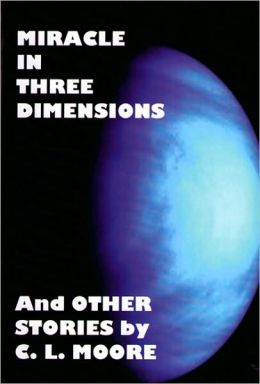 Miracle in Three Dimensions and Other Stories by C. L. Moore: The Lost Pulp Classics, Volume 1