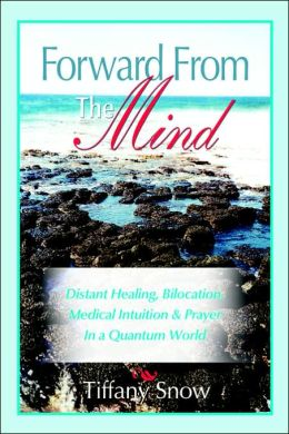 Forward from the Mind - Distant Healing, Bilocation, Medical Intuition and Prayer in a Quantum World