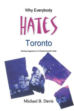 Why Everybody Hates Toronto: Startling Suggestions of a Pseudo-Scientific Study
