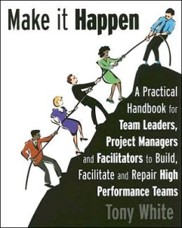 Make It Happen: A Practical Handbook for Team Leaders, Project Managers and Facilitators to Build, Facilitate and Repair High Performa