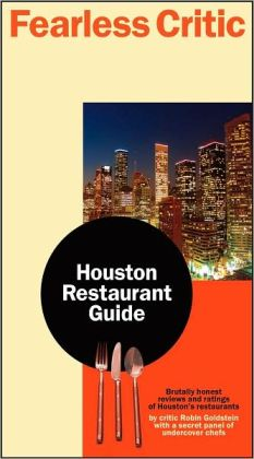 Fearless Critic Houston Restaurant Guide: Brutally Honest Undercover Chefs and Food Writers Rate More Than 400 Places to Eat