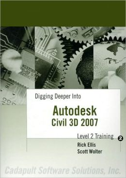 Digging Deeper into Autodesk Civil 3D 2007: Level 2 Training