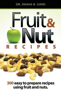 Fruit and Nut Recipes: 300 Easty to Prepare Recipes Using Fuit and Nuts