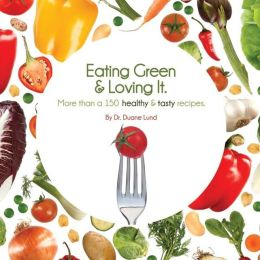 Eating Green and Loving It: More Than 100 Healthy and Tasty Recipes