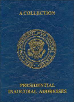 A Collection: Presidential Inaugural Addresses: George Washington to George W. Bush