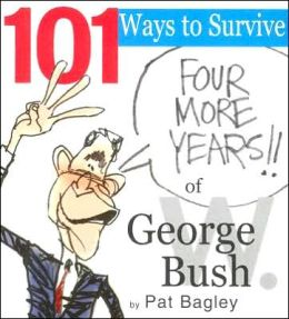 101 Ways to Survive Another Four Years of George W. Bush