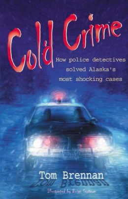 Cold Crime: How Police Detectives Solved Alaska's Most Shocking Cases