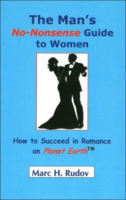 Man's No-Nonsense Guide to Women: How to Succeed in Romance on Planet Earth
