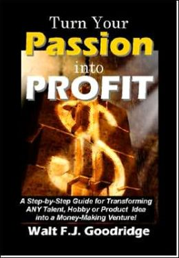 Turn Your Passion into Profit: A Step-by-Step Guide for Turning Any Hobby, Talent, or New Product Idea into a Money-Making Venture!