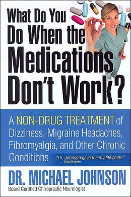 What Do You Do When the Medications Don't Work?: A Non-Drug Treatment of Dizziness, Migraine, Headaches, Fibromyalgia and Other Chronic Conditions