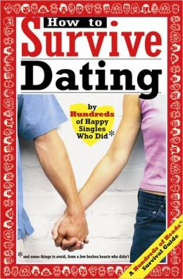 How to Survive Dating: By Hundreds of Happy Singles Who Did and Some Things to Avoid from a Few Broken Hearts Who Didn'T