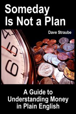 Someday Is Not a Plan: A Guide to Understanding Money in Plain English