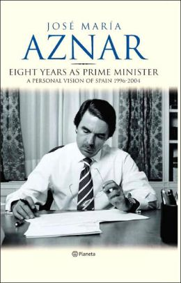 Aznar: Eight Years as Prime Minister: A Personal Vision of Spain 1996-2004