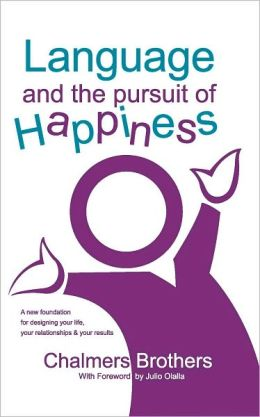 Language and the Pursuit of Happiness: A New Foundation for Designing Your Life, Your Relationships and Your Results