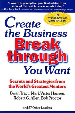 Create the Business Breakthrough You Want: Secrets and Strategies from the World's Greatest Mentors