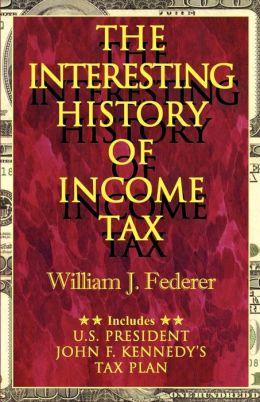 Interesting History of Income Tax: Includes U. S. President John F. Kennedy's Tax Plan