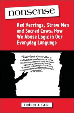 Nonsense: Red Herrings, Straw Men and Sacred Cows: How We Abuse Logic in Our Everyday Language