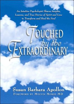 Touched by the Extraordinary: An Intuitive Psychologist Shares Insights, Lessons and True Stories of Spirit and Love To Transform and Heal the Soul