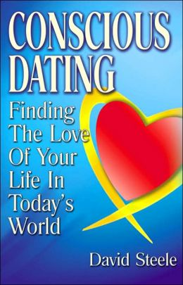 Conscious Dating: Finding the Love of Your Life in Today's World