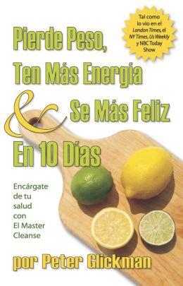 Pierde Peso, Ten mas Energía y se mas Feliz En 10 Días: Encargate de Tu Salud Con El Master Cleanse